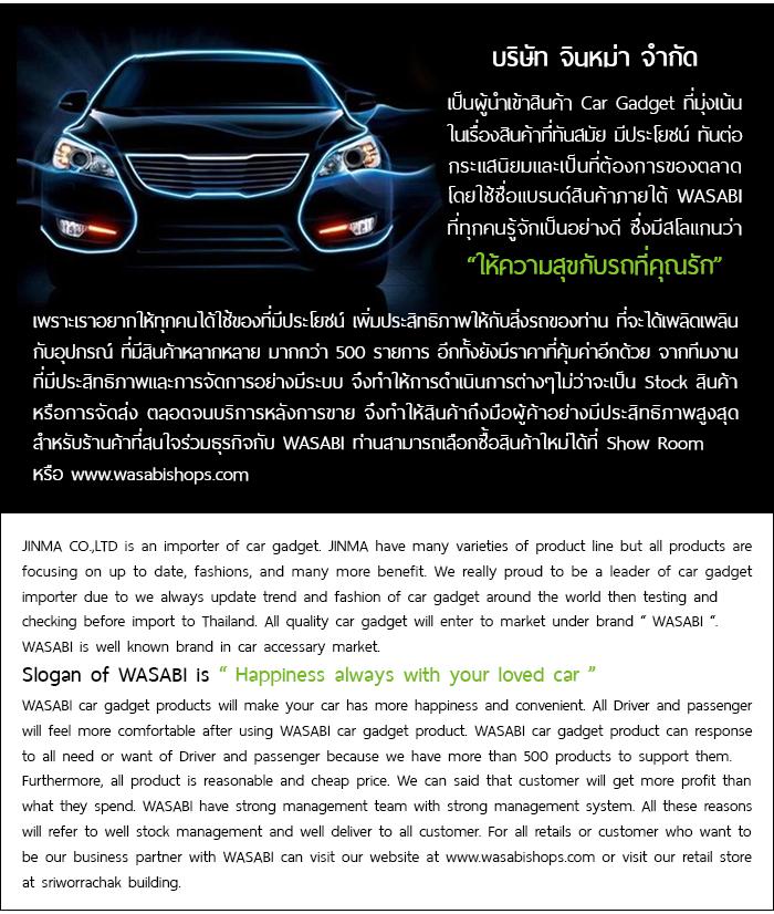 """บริษัท จินหม่า จำกัด เป็นผู้นำเข้าสินค้า Car Gadget ที่มุ่งเน้นในเรื่องสินค้าที่ทันสมัย มีประโยชน์ ทันต่อกระแสนิยมและเป็นที่ต้องการของตลาด โดยใช้ชื่อแบรนด์สินค้าภายใต้ WASABI ที่ทุกคนรู้จักเป็นอย่างดี ซึ่งมีสโลแกนว่า """"ให้ความสุขกับรถที่คุณรัก"""" เพราะเราอยากให้ทุกคนได้ใช้ของที่มีประโยชน์ เพิ่มประสิทธิภาพให้กับสิ่งรถของท่าน ที่จะได้เพลิดเพลินกับอุปกรณ์ ที่มีสินค้าหลากหลาย มากกว่า 500 รายการ อีกทั้งยังมีราคาที่คุ้มค่าอีกด้วย จากทีมงานที่มีประสิทธิภาพและการจัดการอย่างมีระบบ จึงทำให้การดำเนินการต่างๆไม่ว่าจะเป็น Stock สินค้าหรือการจัดส่ง ตลอดจนบริการหลังการขาย จึงทำให้สินค้าถึงมือผู้ค้าอย่างมีประสิทธิภาพสูงสุด สำหรับร้านค้าที่สนใจร่วมธุรกิจกับ WASABI ท่านสามารถเลือกซื้อสินค้าใหม่ได้ที่ www.wasabishops.com หรือ Show Room อาคาร ศรีวรจักร ห้อง S25 ถ.หลวง อ.ป้อมปราบ กทม 10100 โทร 02-2213825 FAX 02-6215539 www.wasabishops.com"""